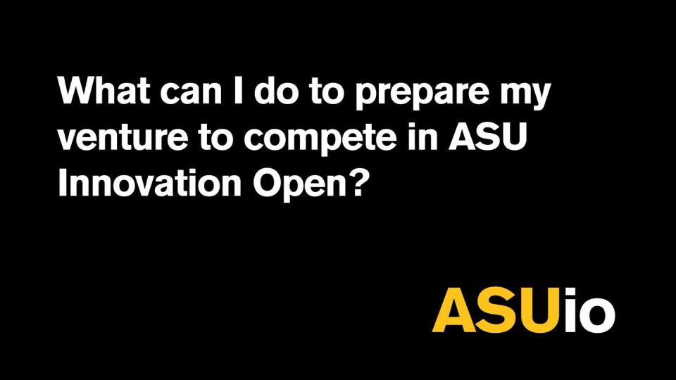 What can I do to prepare my venture to compete in ASU Innovation Open?